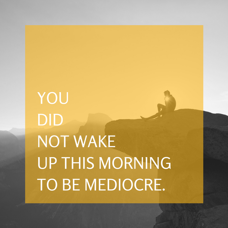 You didnot wakeup this morningto be mediocre.